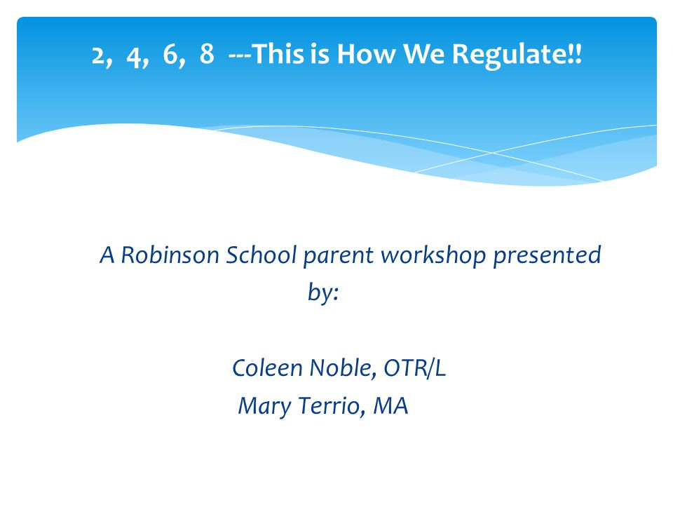 A Robinson School parent workshop presented by: Coleen Noble, OTR/L Mary Terrio, MA 2, 4, 6, 8 ---This is How We Regulate!!