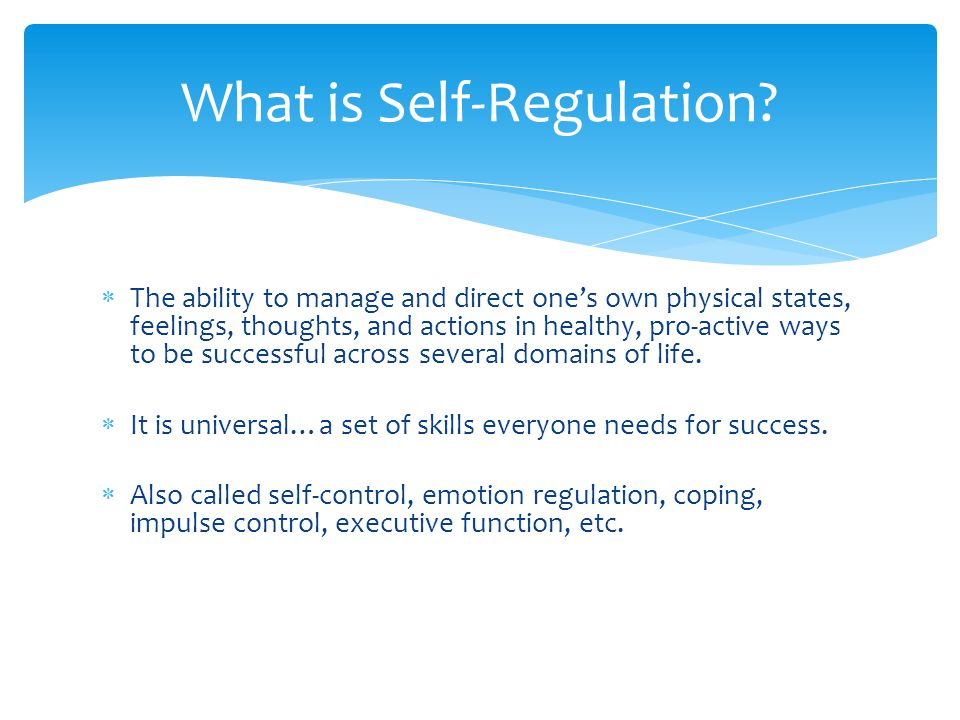  The ability to manage and direct one's own physical states, feelings, thoughts, and actions in healthy, pro-active ways to be successful across several domains of life.