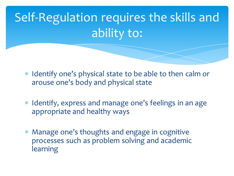 Identify one's physical state to be able to then calm or arouse one's body and physical state  Identify, express and manage one's feelings in an age appropriate and healthy ways  Manage one's thoughts and engage in cognitive processes such as problem solving and academic learning Self-Regulation requires the skills and ability to: