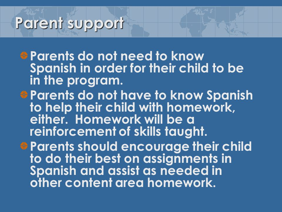 Parent support Parents do not need to know Spanish in order for their child to be in the program.