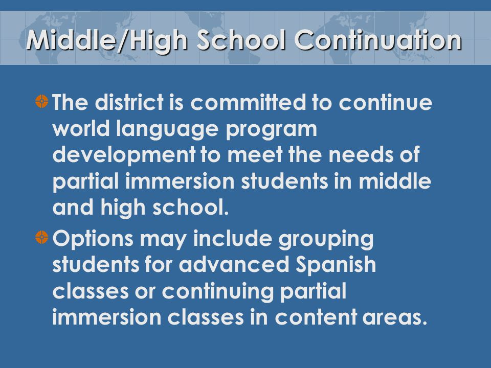 Middle/High School Continuation The district is committed to continue world language program development to meet the needs of partial immersion students in middle and high school.