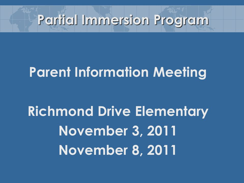 Partial Immersion Program Parent Information Meeting Richmond Drive Elementary November 3, 2011 November 8, 2011