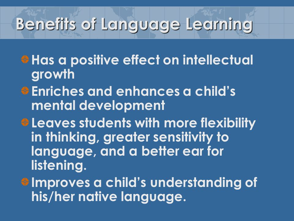 Benefits of Language Learning Has a positive effect on intellectual growth Enriches and enhances a child's mental development Leaves students with more flexibility in thinking, greater sensitivity to language, and a better ear for listening.