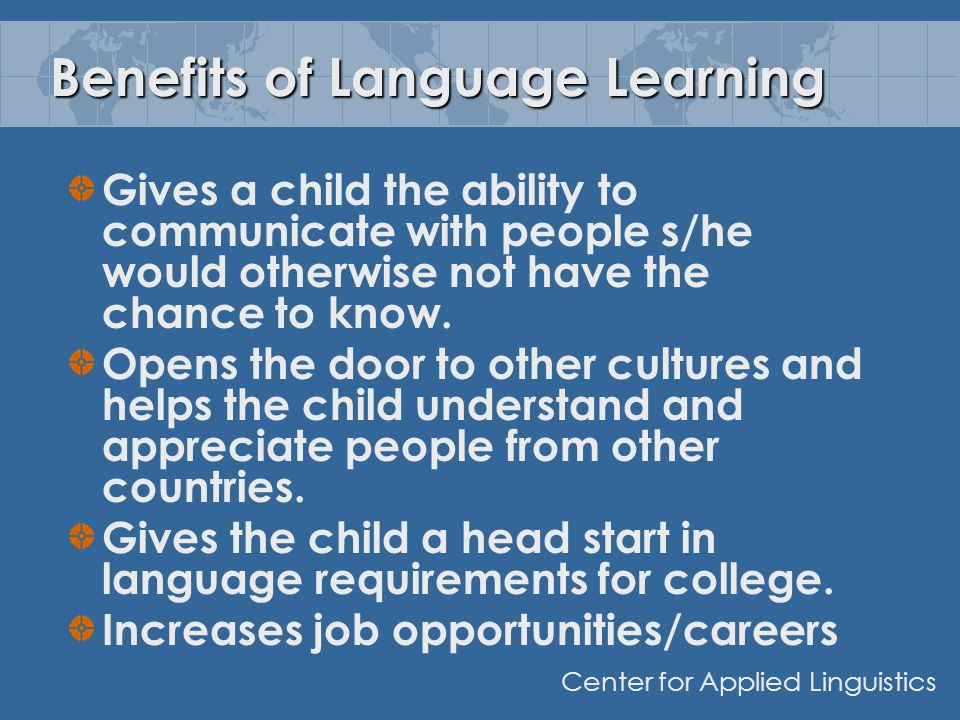 Benefits of Language Learning Gives a child the ability to communicate with people s/he would otherwise not have the chance to know.