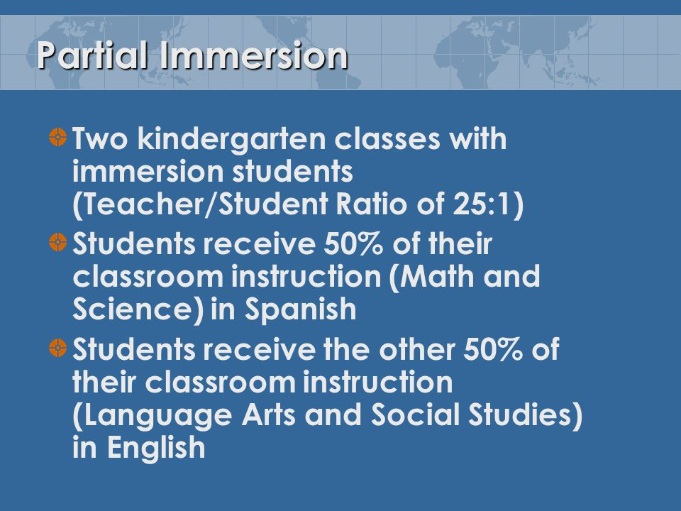Partial Immersion Two kindergarten classes with immersion students (Teacher/Student Ratio of 25:1) Students receive 50% of their classroom instruction (Math and Science) in Spanish Students receive the other 50% of their classroom instruction (Language Arts and Social Studies) in English