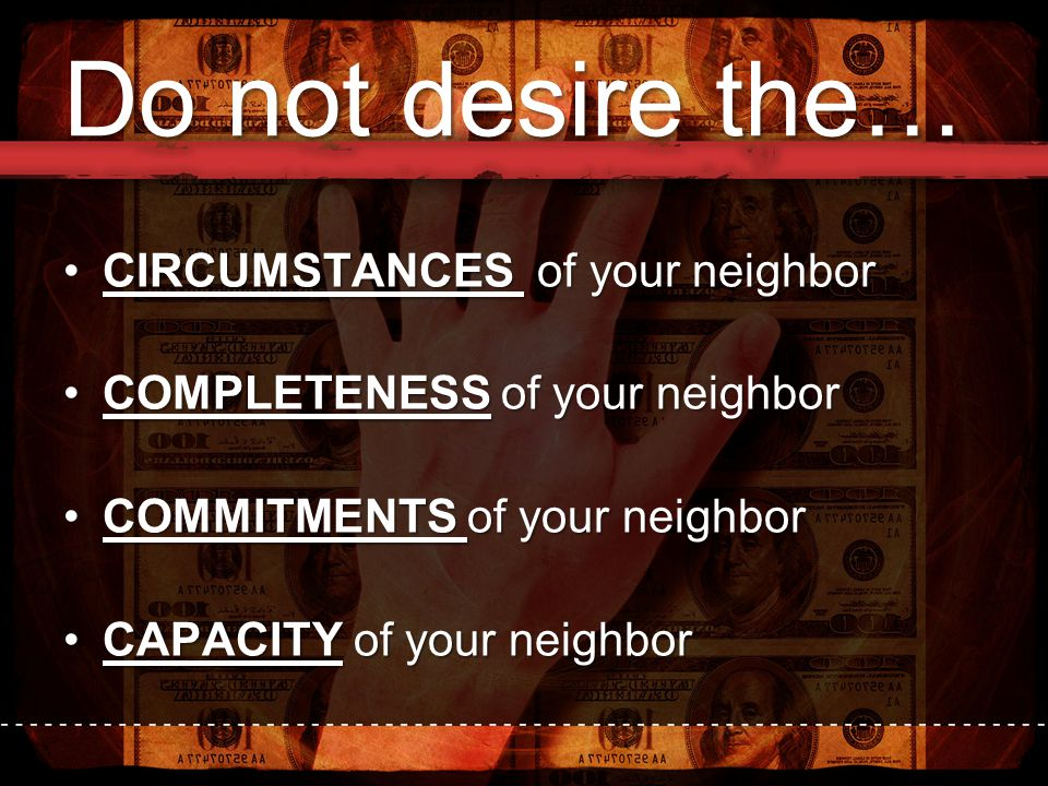 Do not desire the… CIRCUMSTANCES of your neighborCIRCUMSTANCES of your neighbor COMPLETENESS of your neighborCOMPLETENESS of your neighbor COMMITMENTS of your neighborCOMMITMENTS of your neighbor CAPACITY of your neighborCAPACITY of your neighbor
