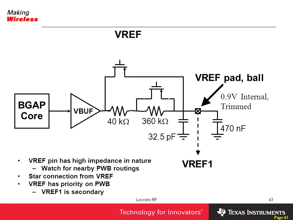 Page 43 Locosto RF43 VREF VREF pin has high impedance in nature –Watch for nearby PWB routings Star connection from VREF VREF has priority on PWB –VRE
