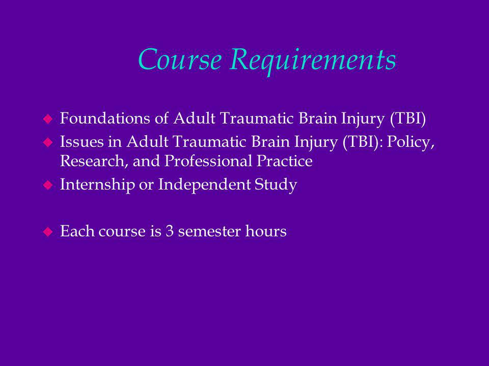 Course Requirements u Foundations of Adult Traumatic Brain Injury (TBI) u Issues in Adult Traumatic Brain Injury (TBI): Policy, Research, and Professional Practice u Internship or Independent Study u Each course is 3 semester hours