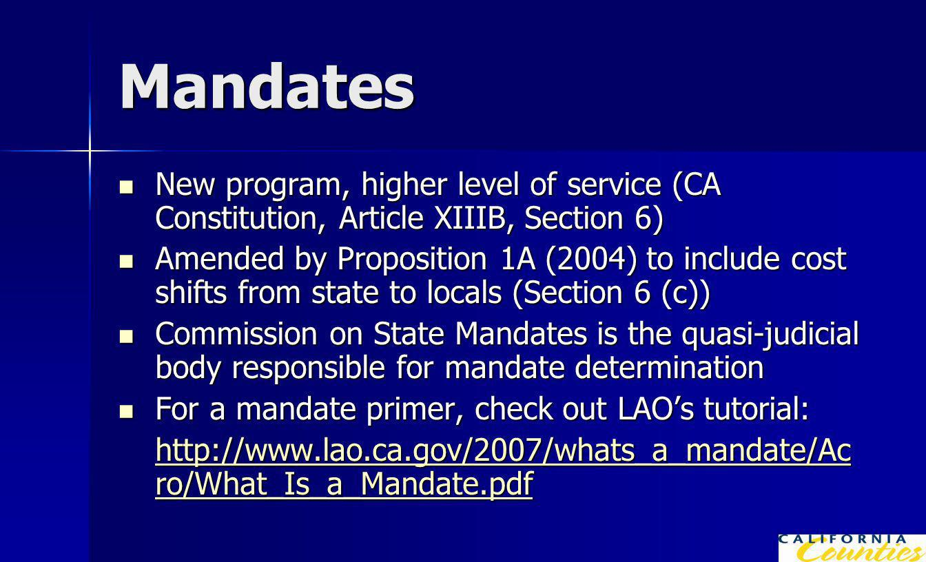 Mandates New program, higher level of service (CA Constitution, Article XIIIB, Section 6) New program, higher level of service (CA Constitution, Article XIIIB, Section 6) Amended by Proposition 1A (2004) to include cost shifts from state to locals (Section 6 (c)) Amended by Proposition 1A (2004) to include cost shifts from state to locals (Section 6 (c)) Commission on State Mandates is the quasi-judicial body responsible for mandate determination Commission on State Mandates is the quasi-judicial body responsible for mandate determination For a mandate primer, check out LAO's tutorial: For a mandate primer, check out LAO's tutorial: http://www.lao.ca.gov/2007/whats_a_mandate/Ac ro/What_Is_a_Mandate.pdf http://www.lao.ca.gov/2007/whats_a_mandate/Ac ro/What_Is_a_Mandate.pdf