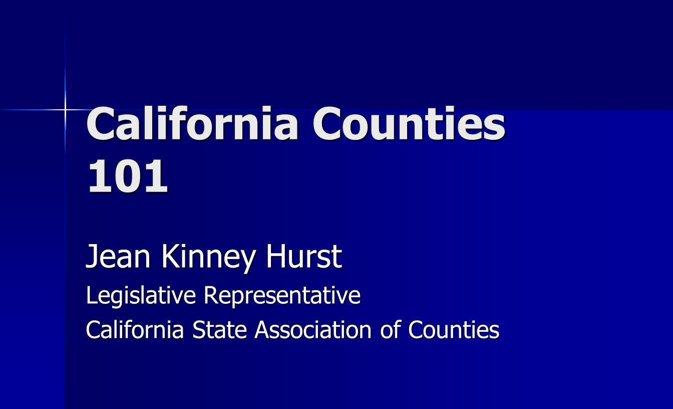 California Counties 101 Jean Kinney Hurst Legislative Representative California State Association of Counties