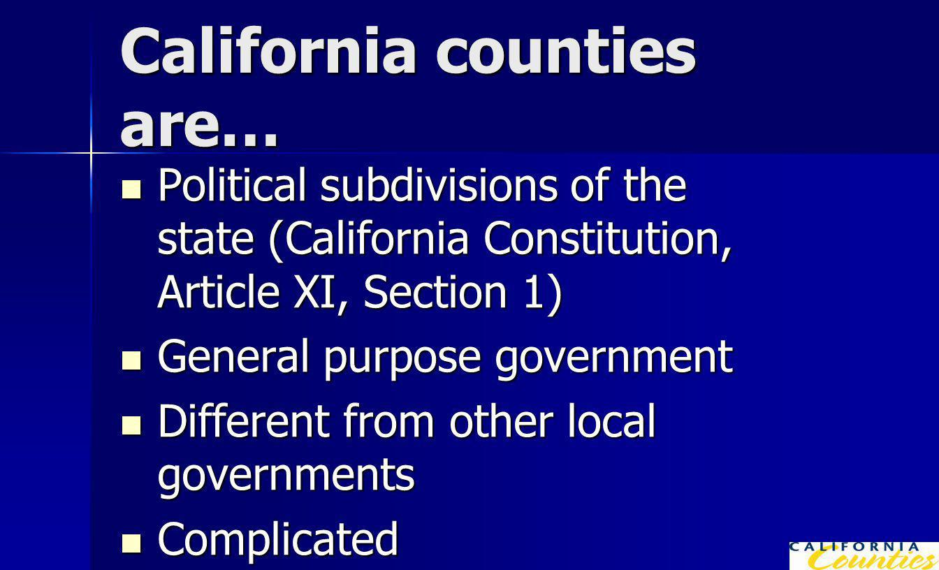 California counties are… Political subdivisions of the state (California Constitution, Article XI, Section 1) Political subdivisions of the state (California Constitution, Article XI, Section 1) General purpose government General purpose government Different from other local governments Different from other local governments Complicated Complicated