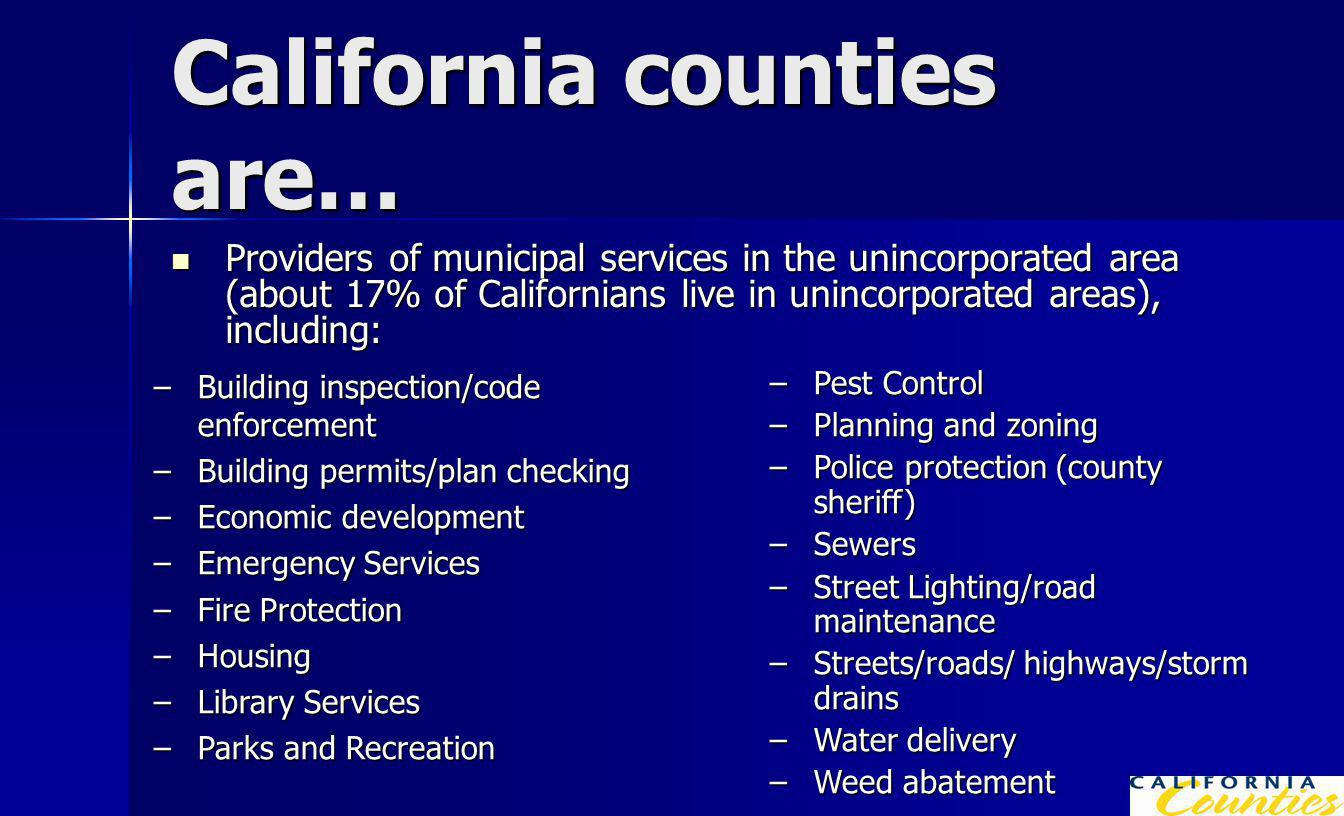 California counties are… Providers of municipal services in the unincorporated area (about 17% of Californians live in unincorporated areas), including: Providers of municipal services in the unincorporated area (about 17% of Californians live in unincorporated areas), including: –Building inspection/code enforcement –Building permits/plan checking –Economic development –Emergency Services –Fire Protection –Housing –Library Services –Parks and Recreation –Pest Control –Planning and zoning –Police protection (county sheriff) –Sewers –Street Lighting/road maintenance –Streets/roads/ highways/storm drains –Water delivery –Weed abatement