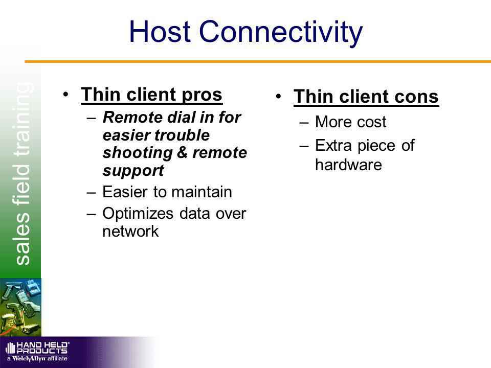 sales field training Host Connectivity Thin client pros –Remote dial in for easier trouble shooting & remote support –Easier to maintain –Optimizes data over network Thin client cons –More cost –Extra piece of hardware