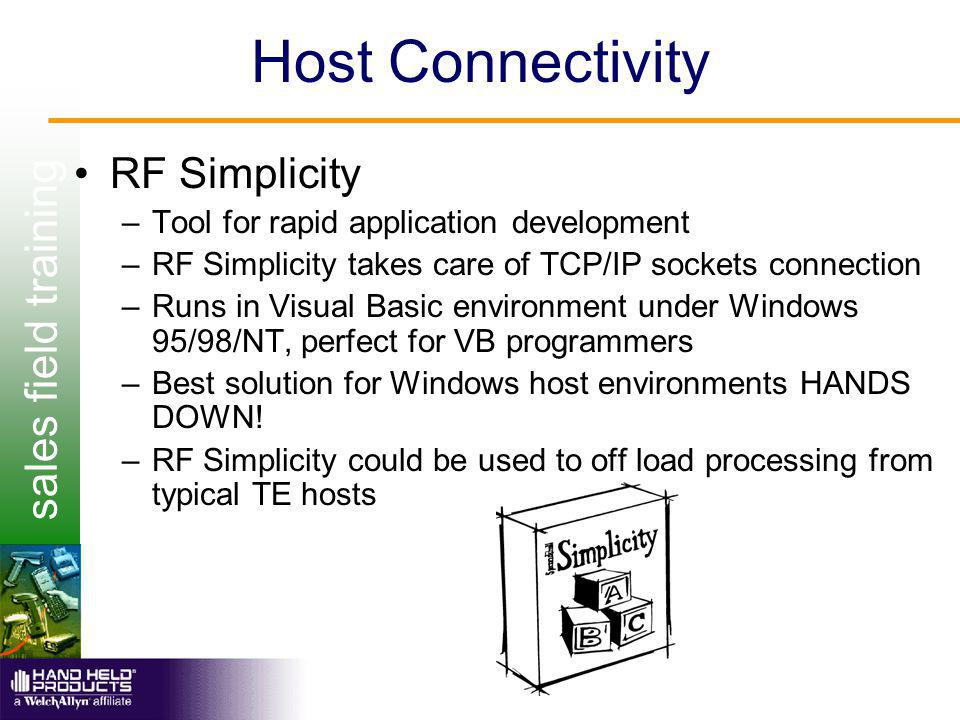 sales field training Host Connectivity RF Simplicity –Tool for rapid application development –RF Simplicity takes care of TCP/IP sockets connection –Runs in Visual Basic environment under Windows 95/98/NT, perfect for VB programmers –Best solution for Windows host environments HANDS DOWN.