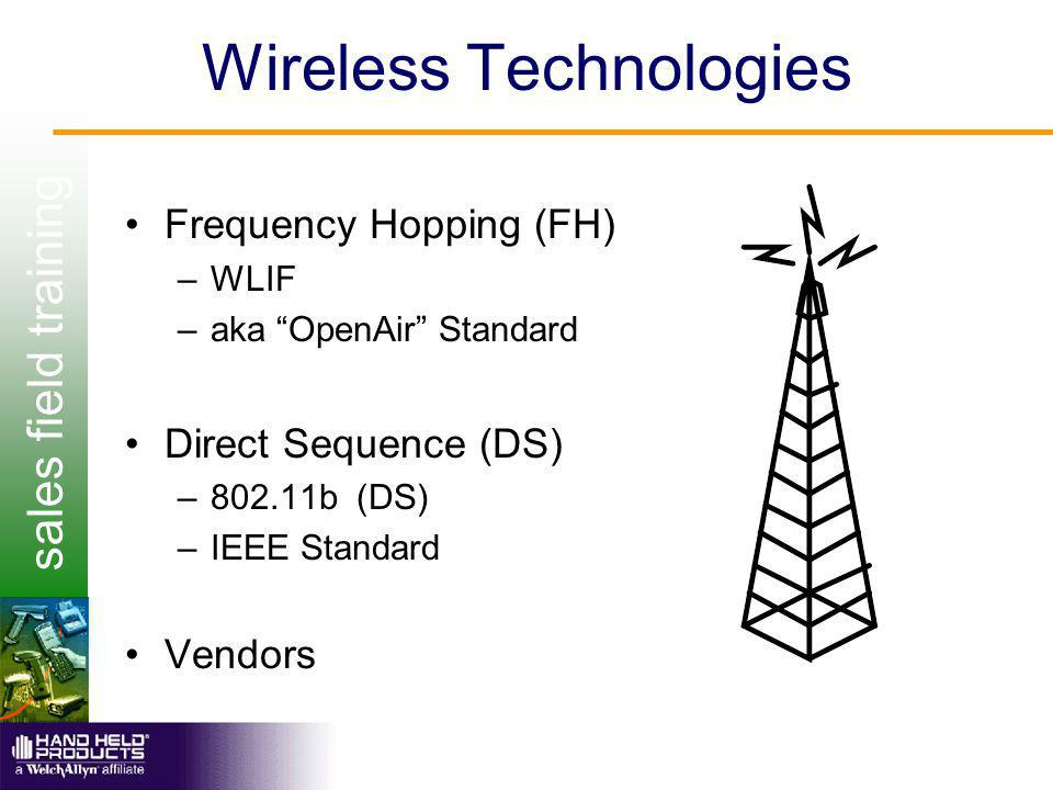 sales field training Wireless Technologies Frequency Hopping (FH) –WLIF –aka OpenAir Standard Direct Sequence (DS) –802.11b (DS) –IEEE Standard Vendors