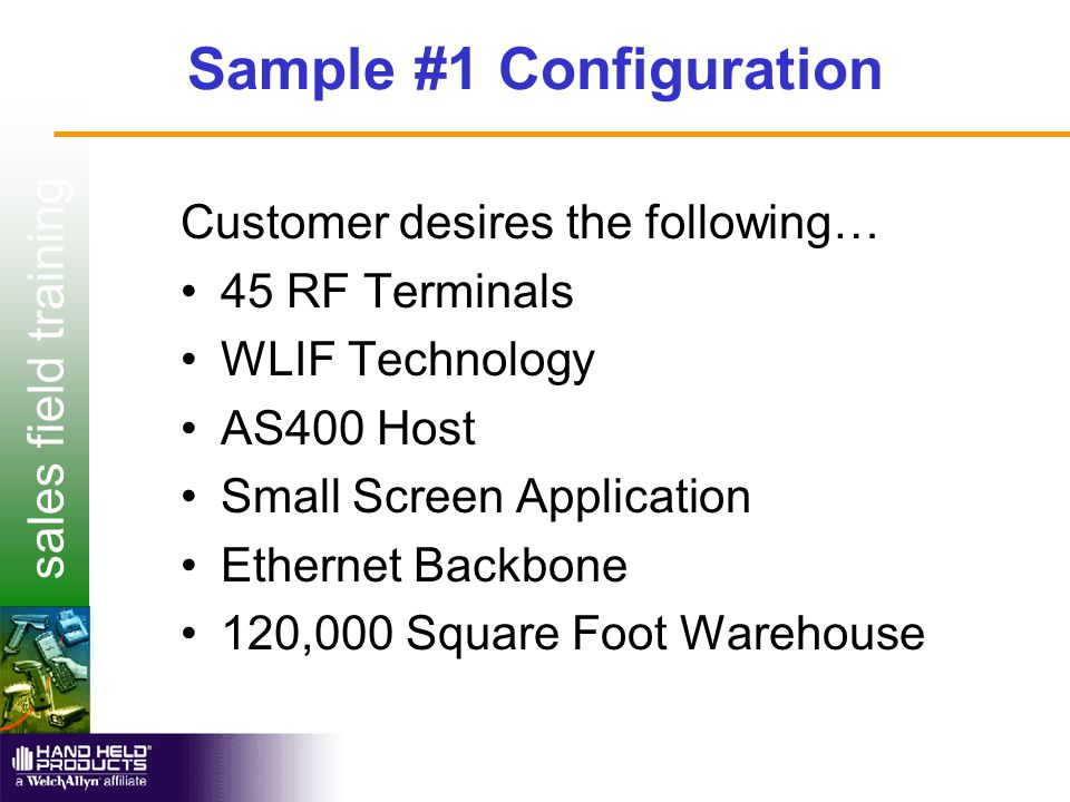 sales field training Sample #1 Configuration Customer desires the following… 45 RF Terminals WLIF Technology AS400 Host Small Screen Application Ethernet Backbone 120,000 Square Foot Warehouse