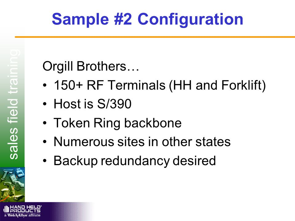 sales field training Sample #2 Configuration Orgill Brothers… 150+ RF Terminals (HH and Forklift) Host is S/390 Token Ring backbone Numerous sites in other states Backup redundancy desired