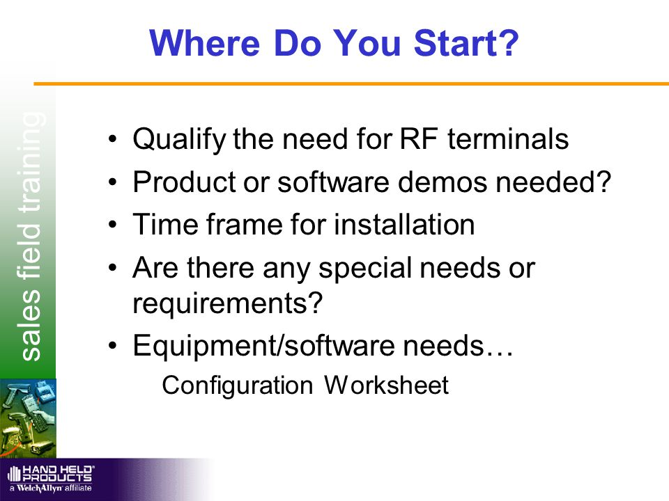 sales field training Where Do You Start? Qualify the need for RF terminals Product or software demos needed? Time frame for installation Are there any