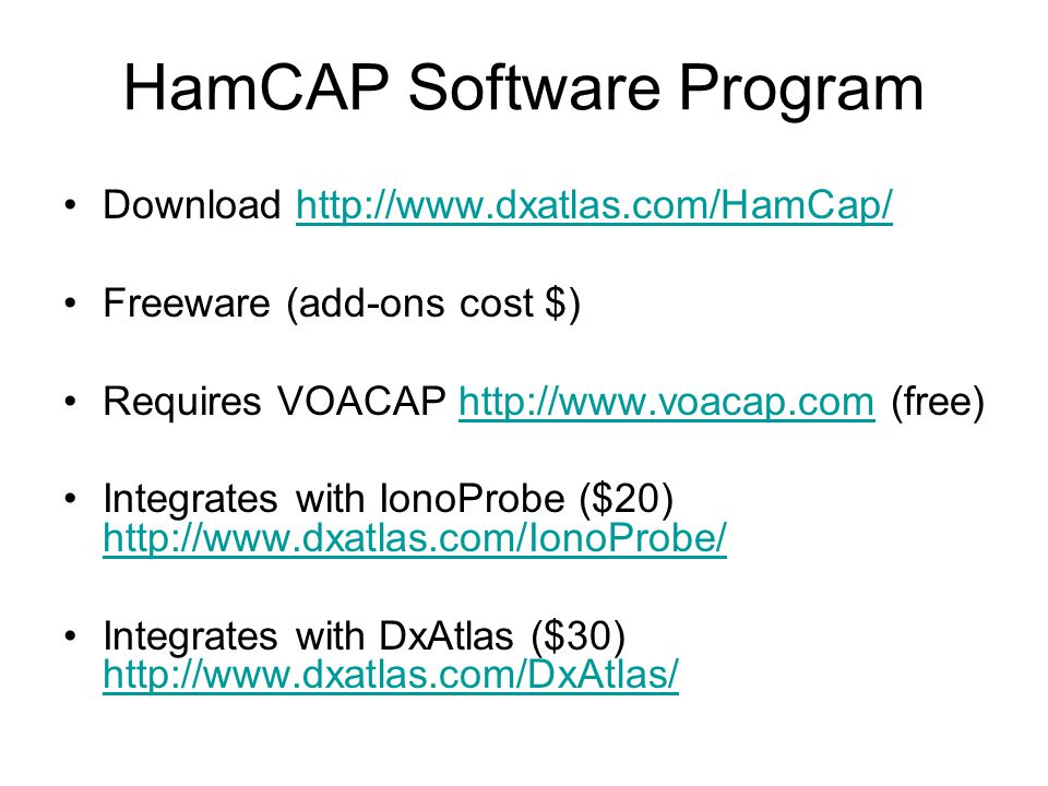 Download http://www.dxatlas.com/HamCap/http://www.dxatlas.com/HamCap/ Freeware (add-ons cost $) Requires VOACAP http://www.voacap.com (free)http://www.voacap.com Integrates with IonoProbe ($20) http://www.dxatlas.com/IonoProbe/ http://www.dxatlas.com/IonoProbe/ Integrates with DxAtlas ($30) http://www.dxatlas.com/DxAtlas/ http://www.dxatlas.com/DxAtlas/ HamCAP Software Program