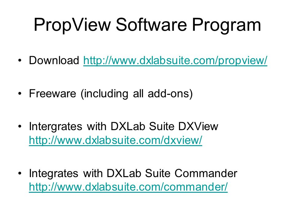 Download http://www.dxlabsuite.com/propview/http://www.dxlabsuite.com/propview/ Freeware (including all add-ons) Intergrates with DXLab Suite DXView http://www.dxlabsuite.com/dxview/ http://www.dxlabsuite.com/dxview/ Integrates with DXLab Suite Commander http://www.dxlabsuite.com/commander/ http://www.dxlabsuite.com/commander/ PropView Software Program