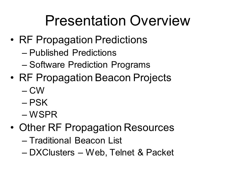 Presentation Overview RF Propagation Predictions –Published Predictions –Software Prediction Programs RF Propagation Beacon Projects –CW –PSK –WSPR Other RF Propagation Resources –Traditional Beacon List –DXClusters – Web, Telnet & Packet