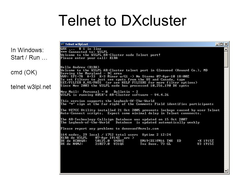 Telnet to DXcluster In Windows: Start / Run … cmd (OK) telnet w3lpl.net