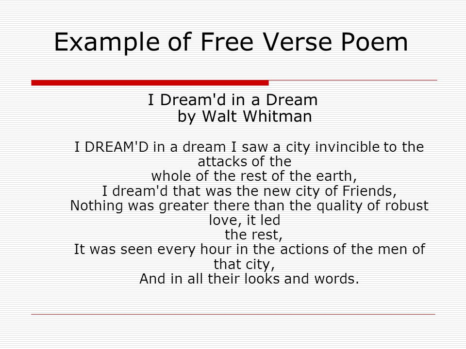 Example of Free Verse Poem I Dream d in a Dream by Walt Whitman I DREAM D in a dream I saw a city invincible to the attacks of the whole of the rest of the earth, I dream d that was the new city of Friends, Nothing was greater there than the quality of robust love, it led the rest, It was seen every hour in the actions of the men of that city, And in all their looks and words.