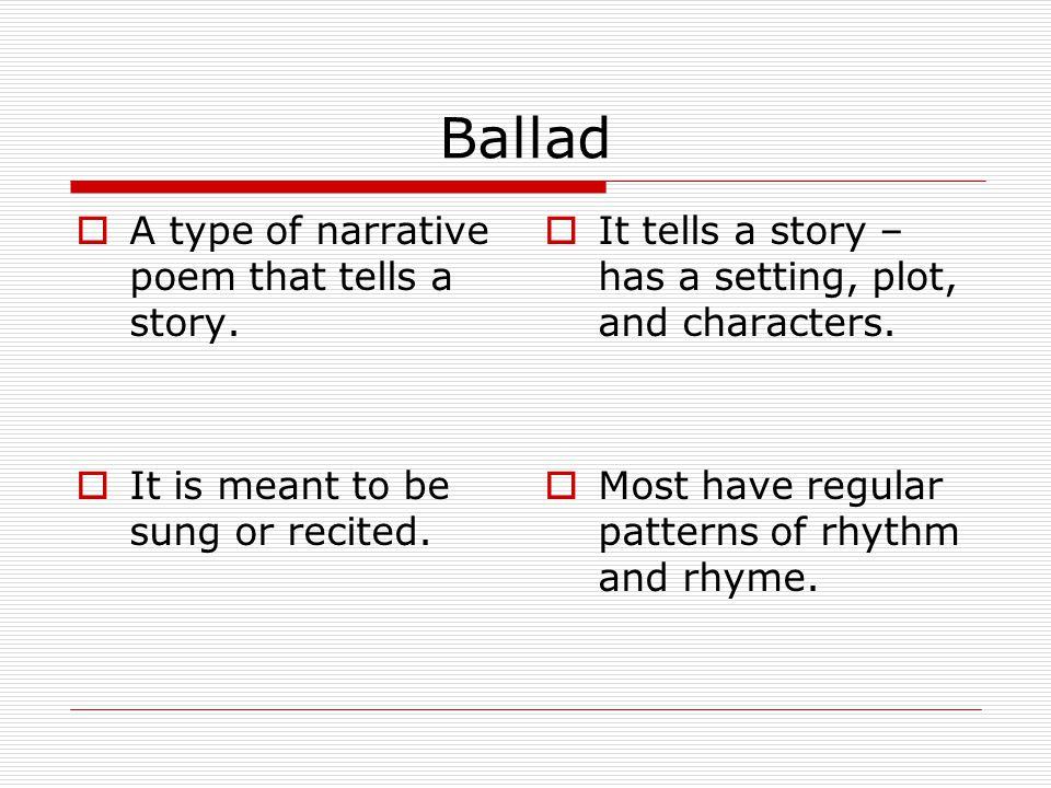 Ballad  A type of narrative poem that tells a story.