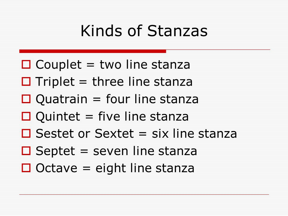 Kinds of Stanzas  Couplet = two line stanza  Triplet = three line stanza  Quatrain = four line stanza  Quintet = five line stanza  Sestet or Sextet = six line stanza  Septet = seven line stanza  Octave = eight line stanza