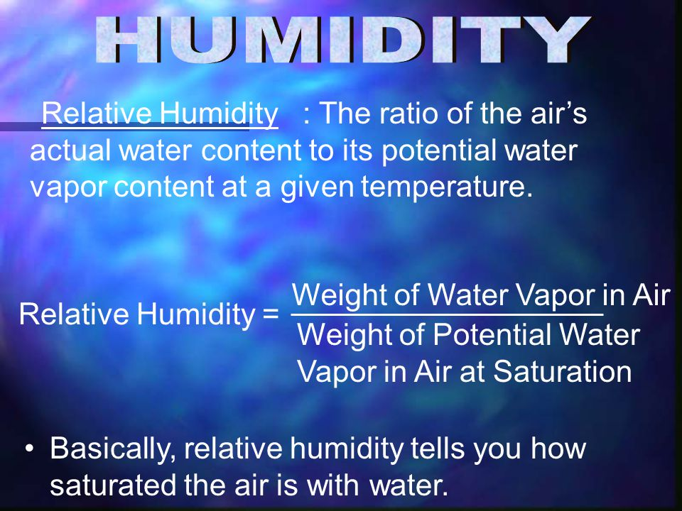 : The ratio of the air's actual water content to its potential water vapor content at a given temperature.