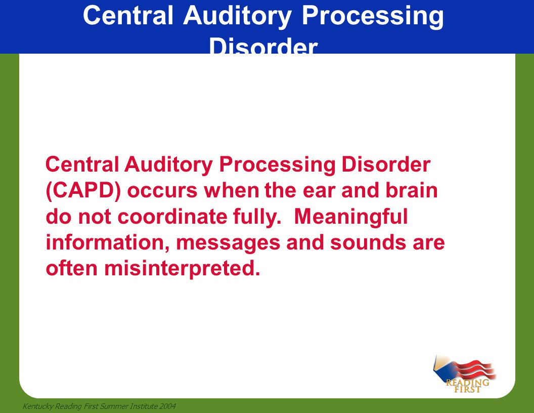 13 Kentucky Reading First Summer Institute 2004 Central Auditory Processing Disorder Central Auditory Processing Disorder (CAPD) occurs when the ear a