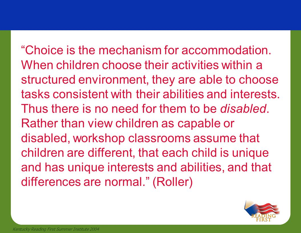"""20 Kentucky Reading First Summer Institute 2004 """"Choice is the mechanism for accommodation. When children choose their activities within a structured"""