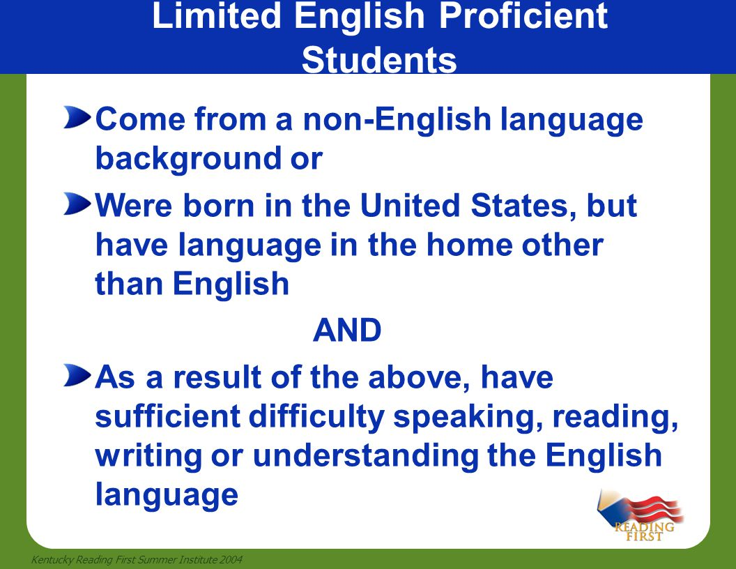 24 Kentucky Reading First Summer Institute 2004 Limited English Proficient Students Come from a non-English language background or Were born in the Un