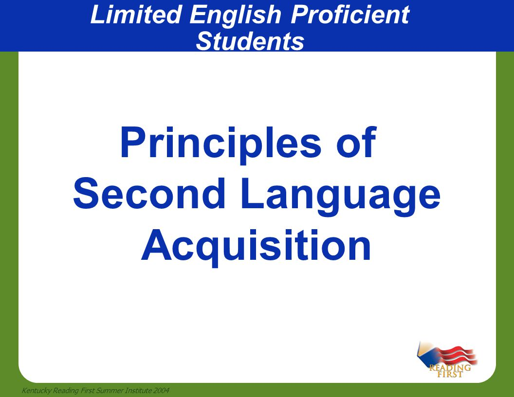 27 Kentucky Reading First Summer Institute 2004 Limited English Proficient Students Principles of Second Language Acquisition