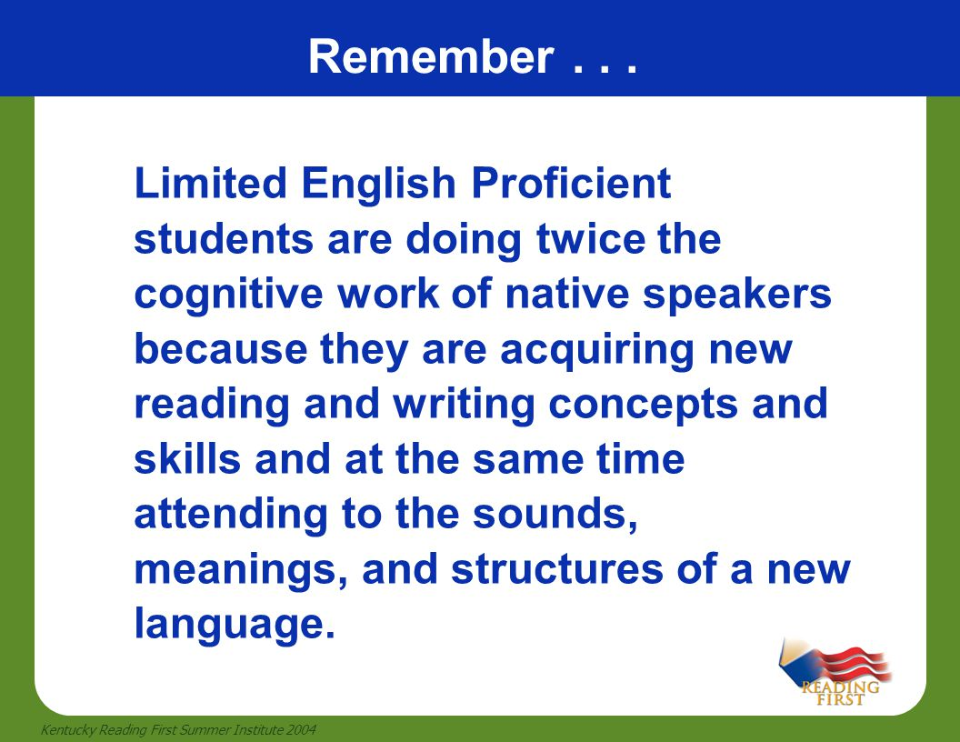 42 Kentucky Reading First Summer Institute 2004 Limited English Proficient students are doing twice the cognitive work of native speakers because they