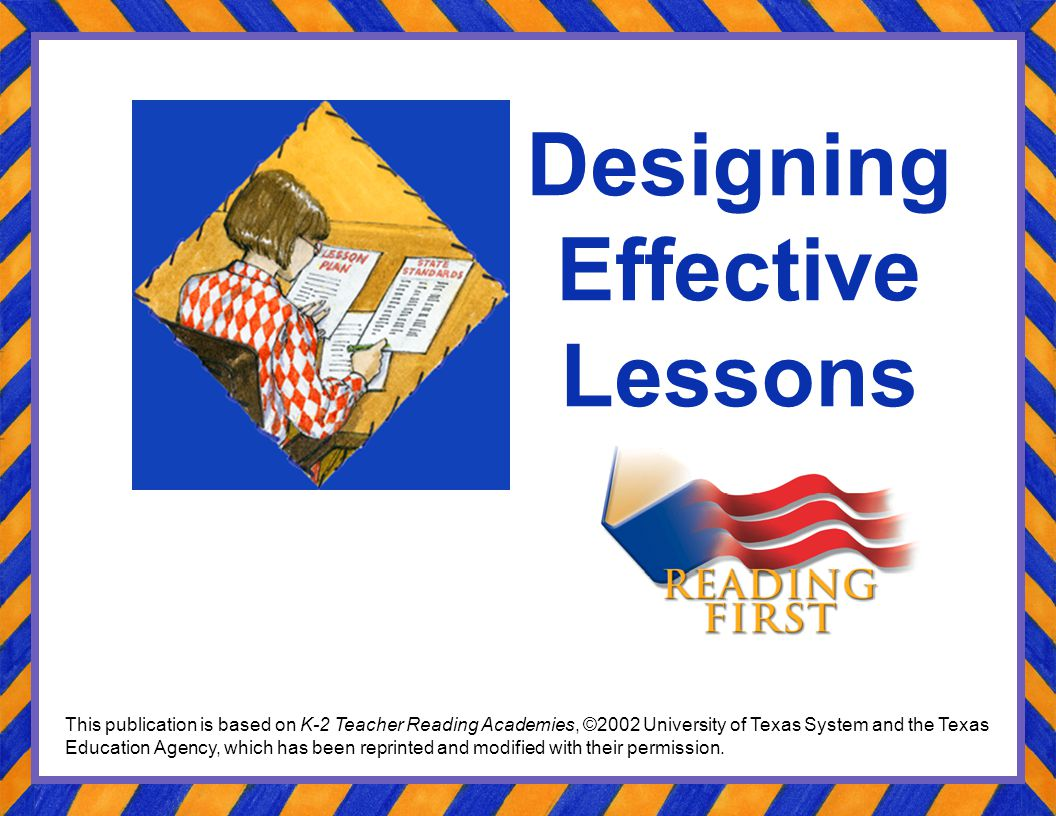 Designing Effective Lessons This publication is based on K-2 Teacher Reading Academies, ©2002 University of Texas System and the Texas Education Agenc