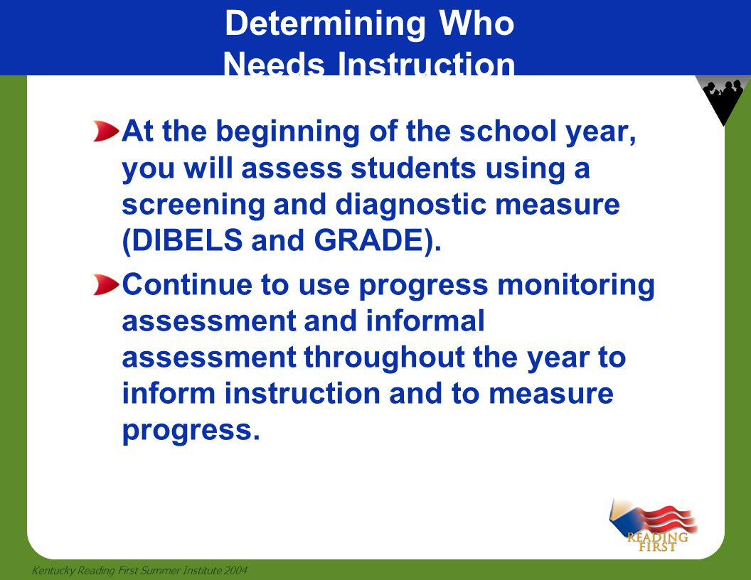 6 Kentucky Reading First Summer Institute 2004 At the beginning of the school year, you will assess students using a screening and diagnostic measure