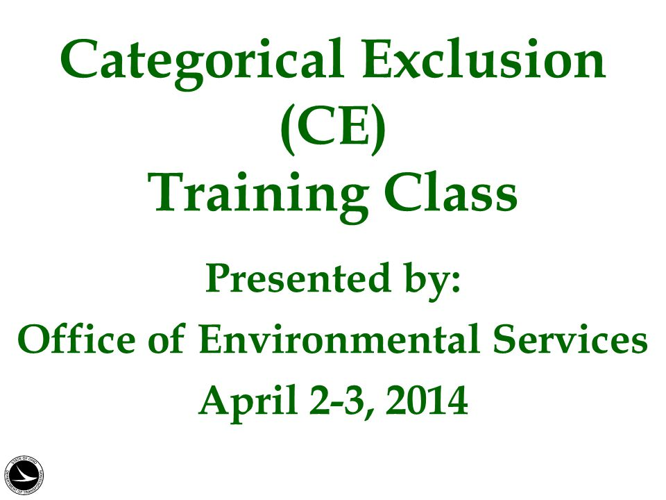 Categorical Exclusion (CE) Training Class Presented by: Office of Environmental Services April 2-3, 2014