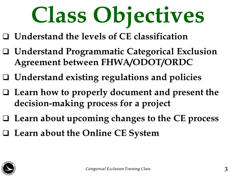 Class Objectives  Understand the levels of CE classification  Understand Programmatic Categorical Exclusion Agreement between FHWA/ODOT/ORDC  Under