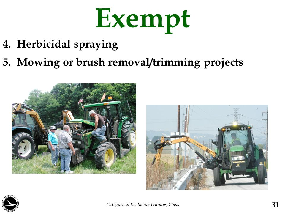 Exempt 4. Herbicidal spraying 5. Mowing or brush removal/trimming projects 31 Categorical Exclusion Training Class