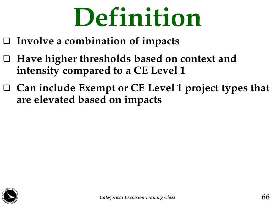 Definition  Involve a combination of impacts  Have higher thresholds based on context and intensity compared to a CE Level 1  Can include Exempt or