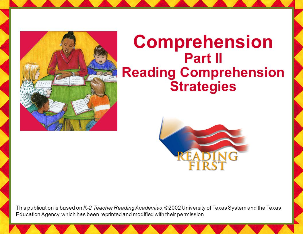 Comprehension Part II Reading Comprehension Strategies This publication is based on K-2 Teacher Reading Academies, ©2002 University of Texas System and the Texas Education Agency, which has been reprinted and modified with their permission.