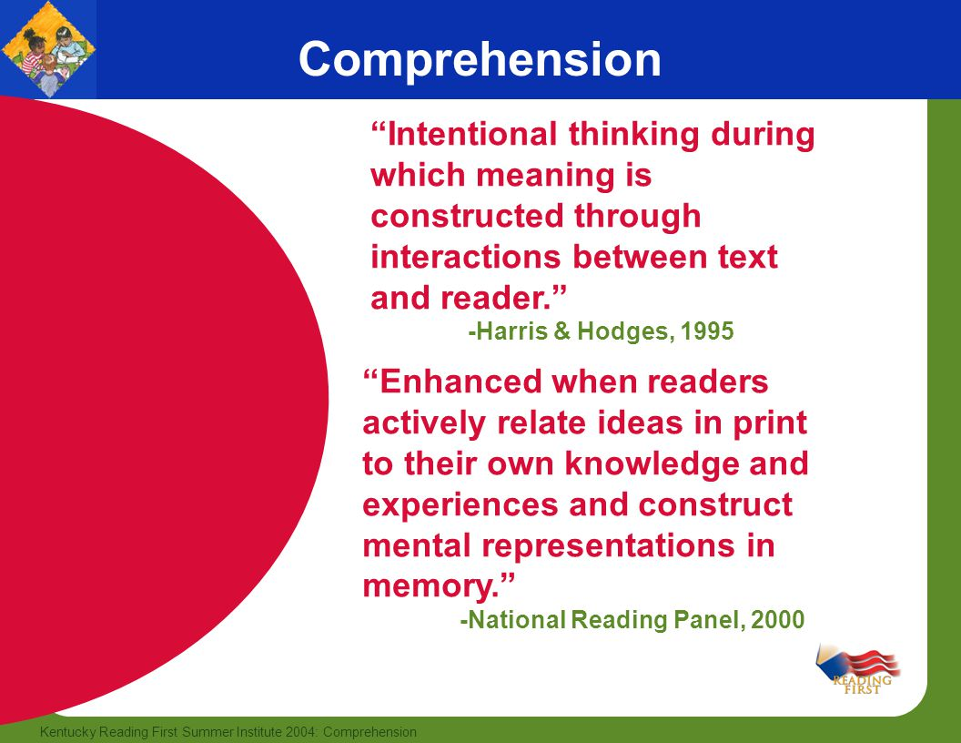13 Kentucky Reading First Summer Institute 2004: Comprehension Comprehension Intentional thinking during which meaning is constructed through interactions between text and reader. -Harris & Hodges, 1995 Enhanced when readers actively relate ideas in print to their own knowledge and experiences and construct mental representations in memory. -National Reading Panel, 2000