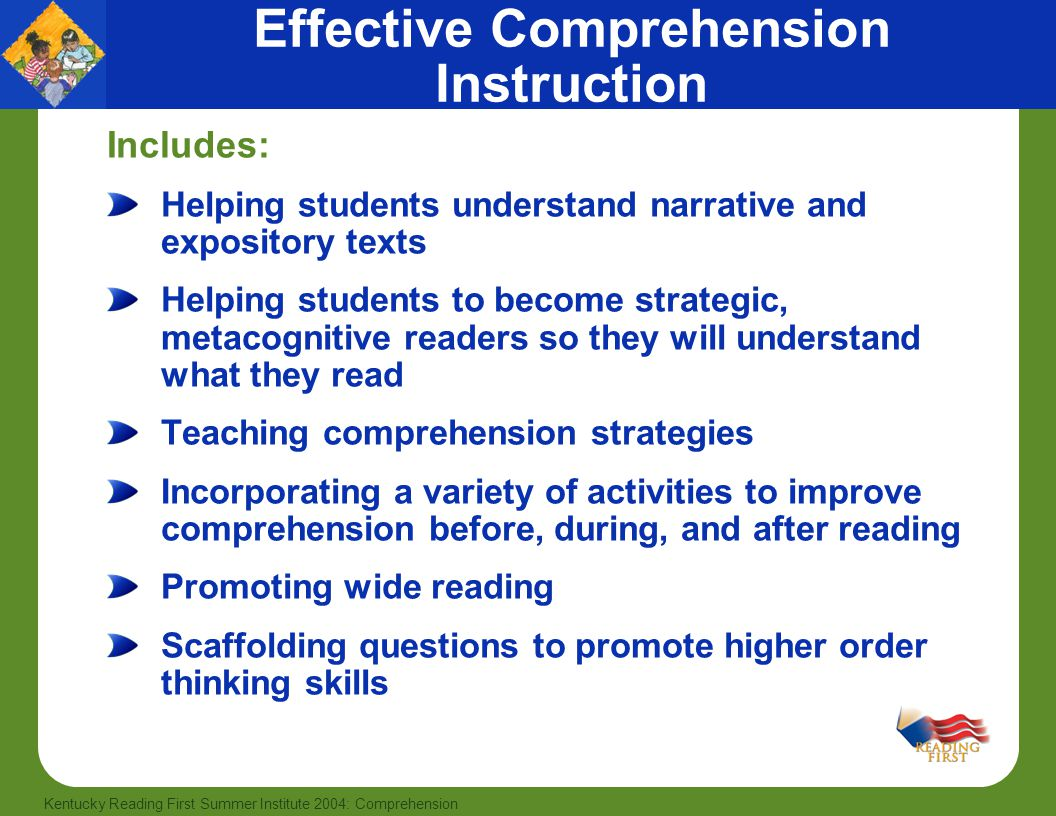 15 Kentucky Reading First Summer Institute 2004: Comprehension Effective Comprehension Instruction Includes: Helping students understand narrative and expository texts Helping students to become strategic, metacognitive readers so they will understand what they read Teaching comprehension strategies Incorporating a variety of activities to improve comprehension before, during, and after reading Promoting wide reading Scaffolding questions to promote higher order thinking skills