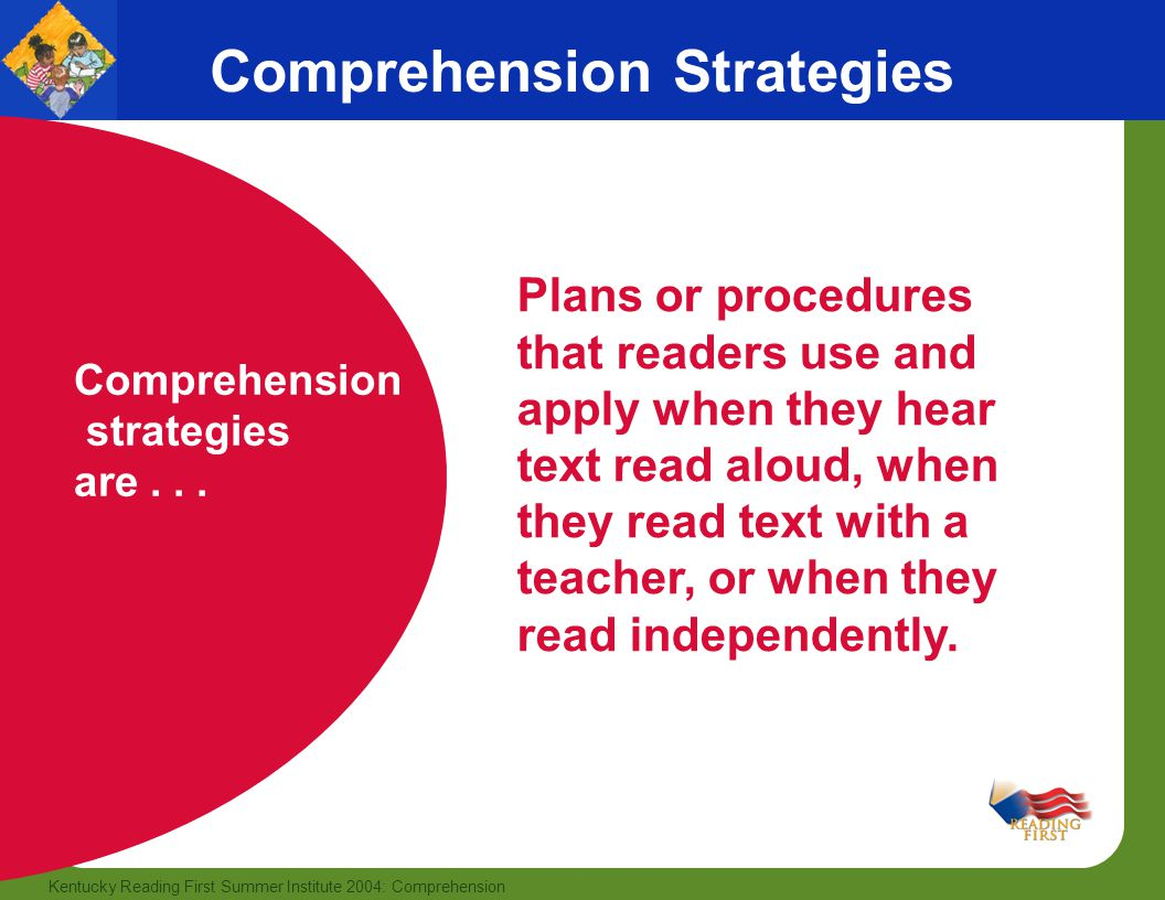 16 Kentucky Reading First Summer Institute 2004: Comprehension Comprehension Strategies Comprehension strategies are... Plans or procedures that reade