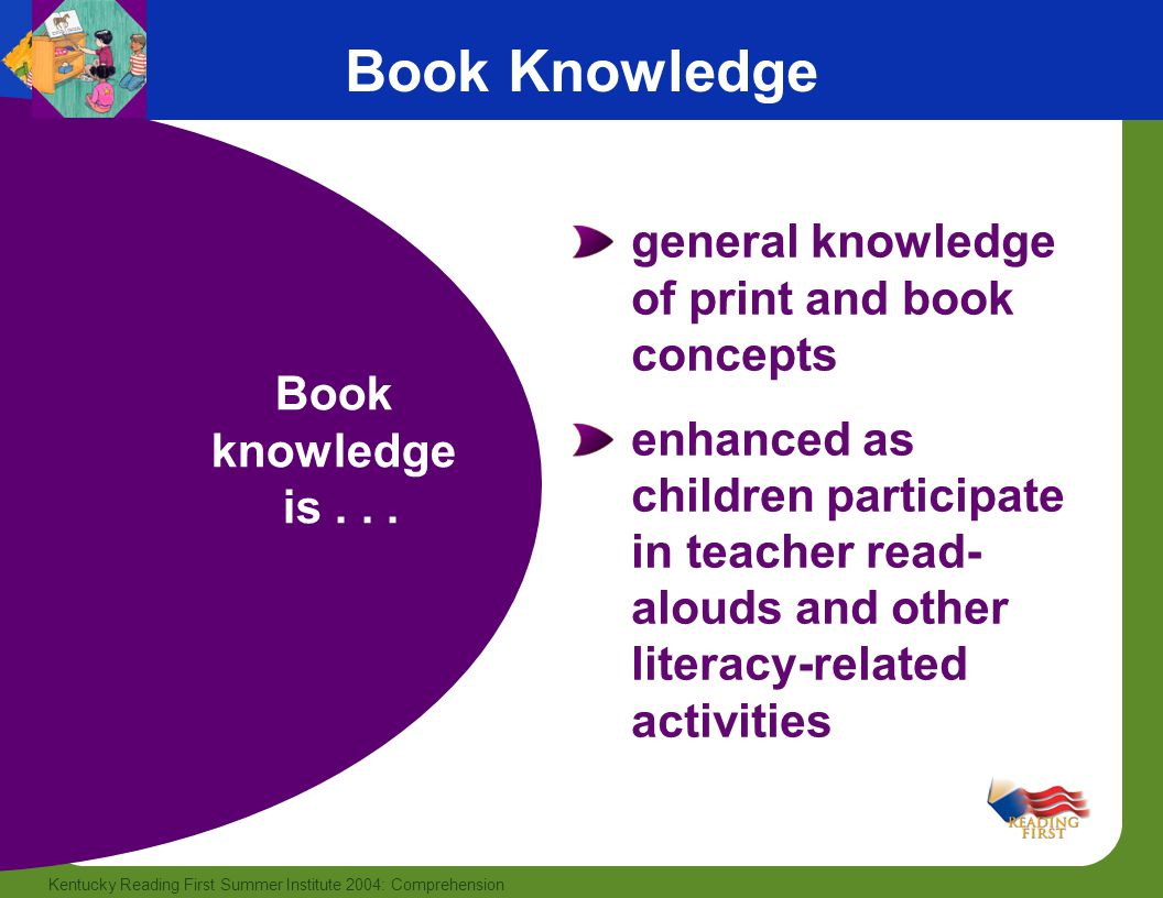 2 Kentucky Reading First Summer Institute 2004: Comprehension Book Knowledge general knowledge of print and book concepts enhanced as children participate in teacher read- alouds and other literacy-related activities Book knowledge is...