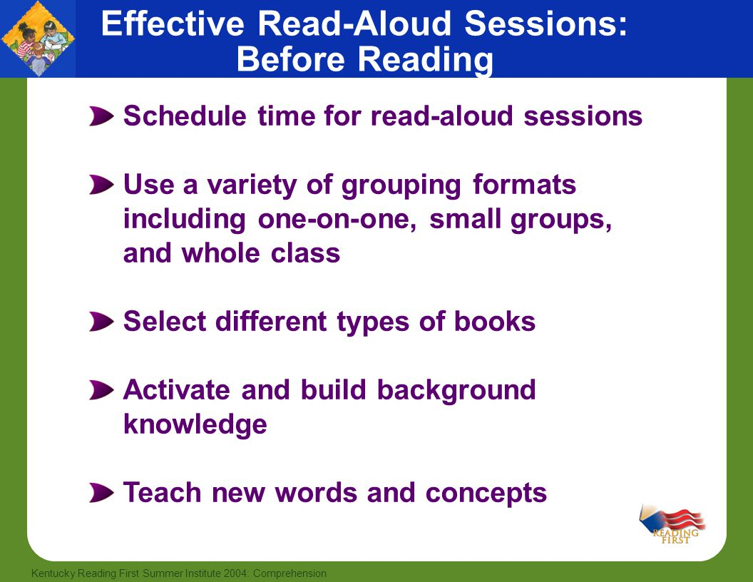 23 Kentucky Reading First Summer Institute 2004: Comprehension Schedule time for read-aloud sessions Use a variety of grouping formats including one-on-one, small groups, and whole class Select different types of books Activate and build background knowledge Teach new words and concepts Effective Read-Aloud Sessions: Before Reading