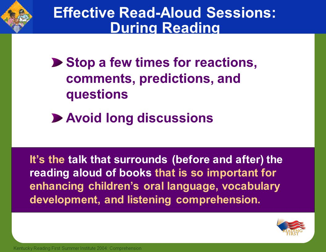 24 Kentucky Reading First Summer Institute 2004: Comprehension It's the talk that surrounds (before and after) the reading aloud of books that is so important for enhancing children's oral language, vocabulary development, and listening comprehension.