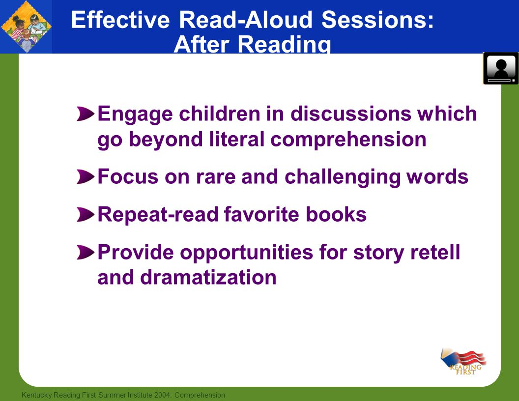 25 Kentucky Reading First Summer Institute 2004: Comprehension Engage children in discussions which go beyond literal comprehension Focus on rare and challenging words Repeat-read favorite books Provide opportunities for story retell and dramatization Effective Read-Aloud Sessions: After Reading