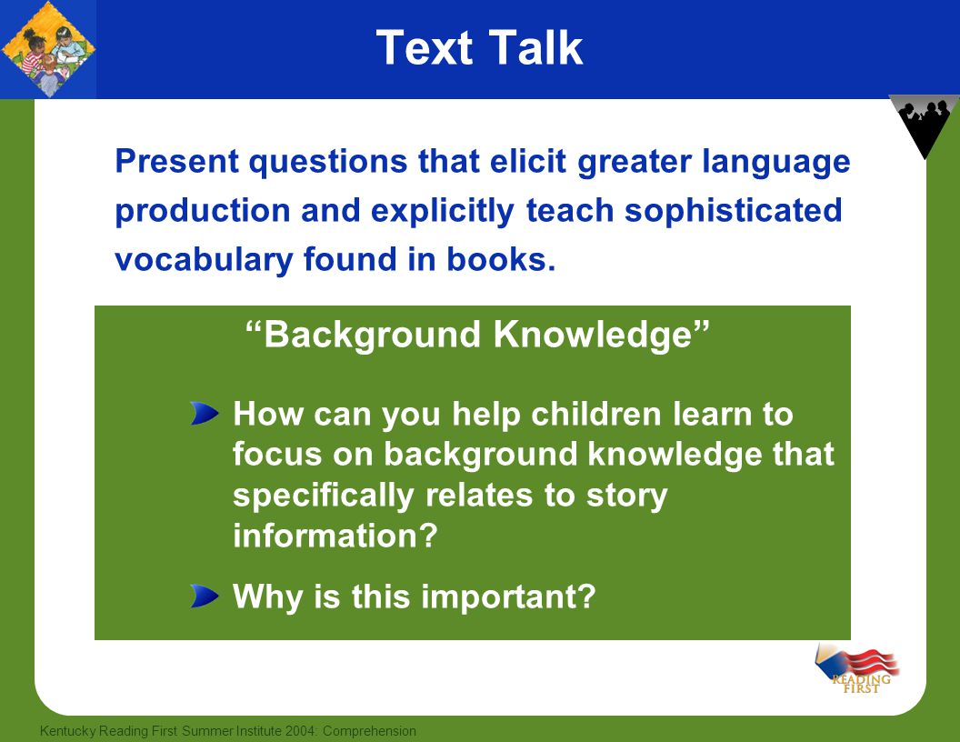 27 Kentucky Reading First Summer Institute 2004: Comprehension Text Talk Present questions that elicit greater language production and explicitly teac